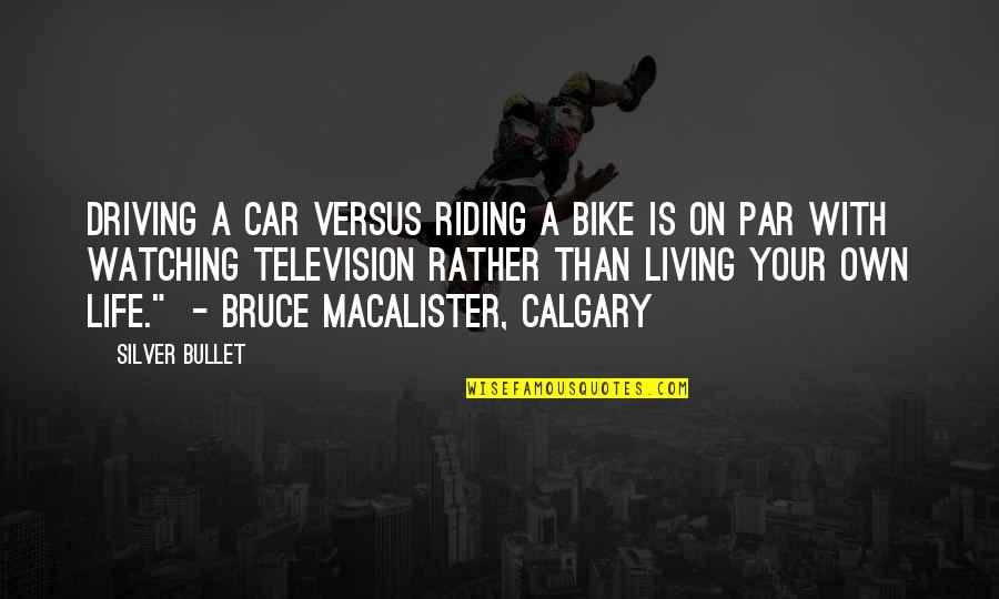 Calgary Quotes By Silver Bullet: Driving a car versus riding a bike is