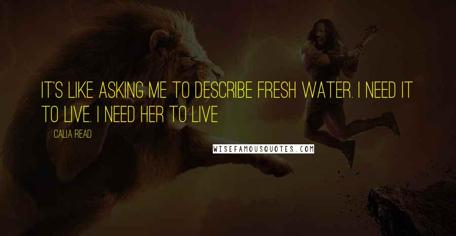 Calia Read quotes: It's like asking me to describe fresh water. I need it to live. I need her to live