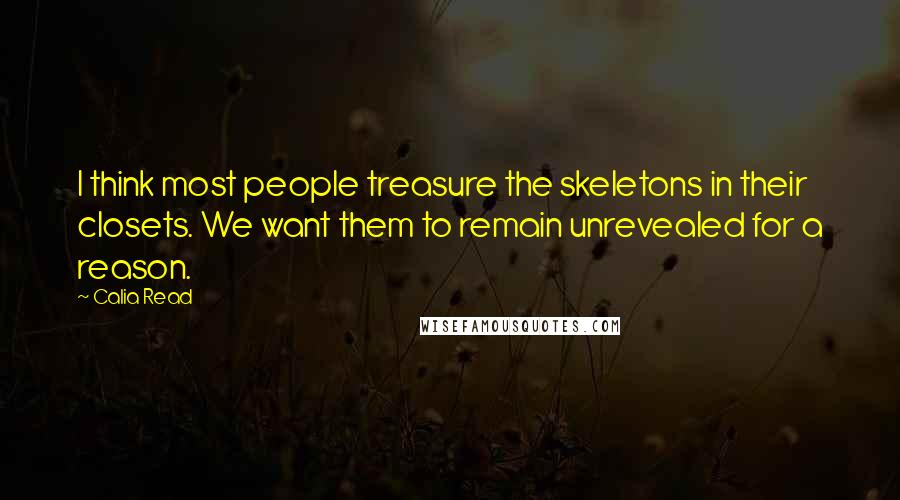 Calia Read quotes: I think most people treasure the skeletons in their closets. We want them to remain unrevealed for a reason.