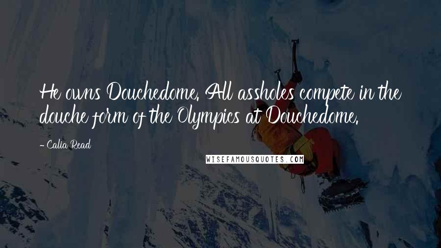 Calia Read quotes: He owns Douchedome. All assholes compete in the douche form of the Olympics at Douchedome.