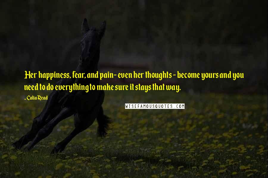 Calia Read quotes: Her happiness, fear, and pain- even her thoughts - become yours and you need to do everything to make sure it stays that way.