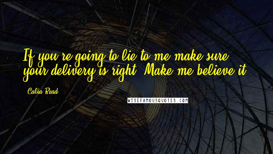 Calia Read quotes: If you're going to lie to me make sure your delivery is right. Make me believe it.