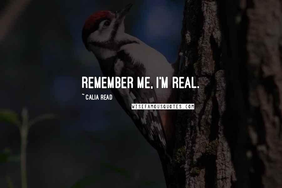 Calia Read quotes: Remember me, I'm real.