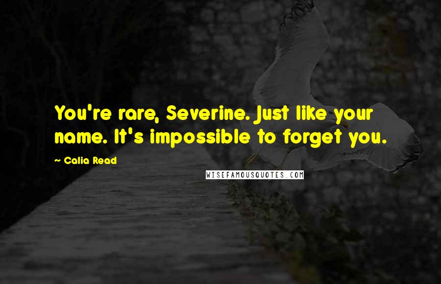 Calia Read quotes: You're rare, Severine. Just like your name. It's impossible to forget you.