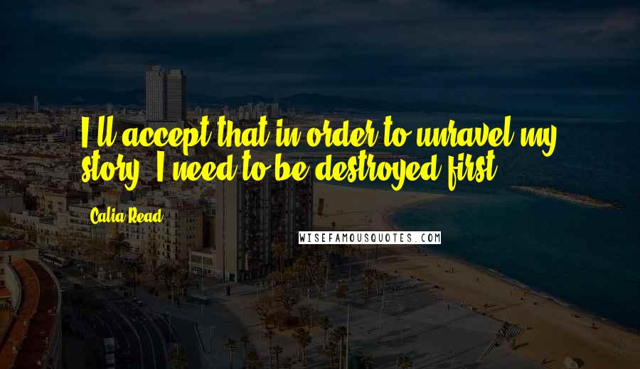 Calia Read quotes: I'll accept that in order to unravel my story, I need to be destroyed first.