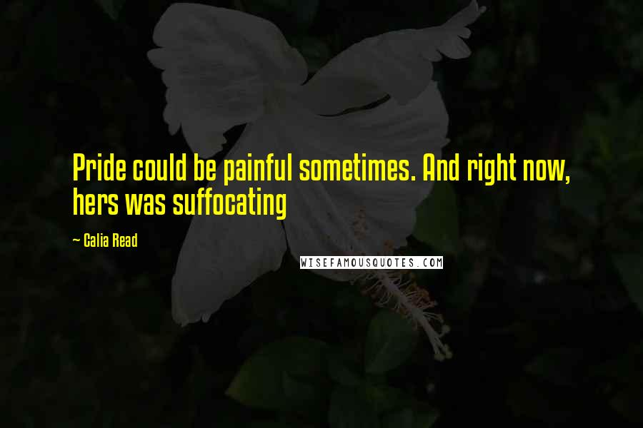 Calia Read quotes: Pride could be painful sometimes. And right now, hers was suffocating
