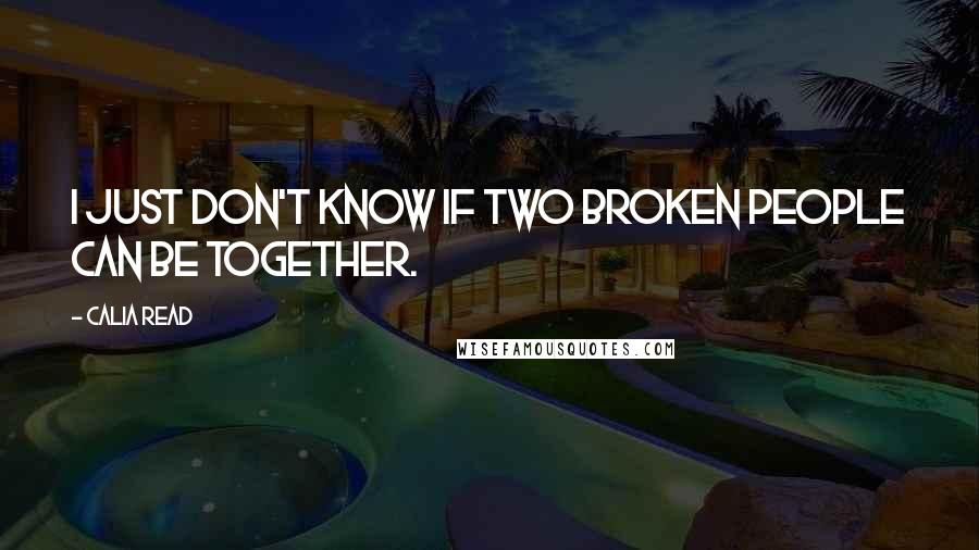 Calia Read quotes: I just don't know if two broken people can be together.