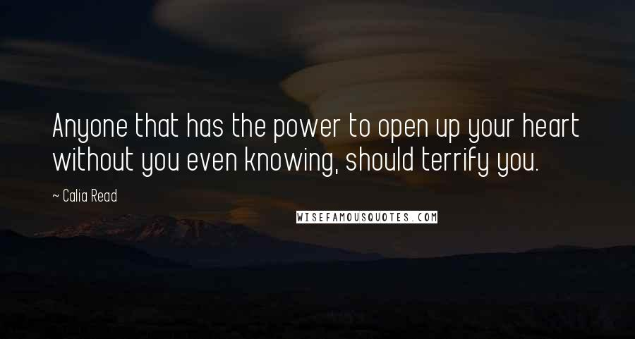 Calia Read quotes: Anyone that has the power to open up your heart without you even knowing, should terrify you.