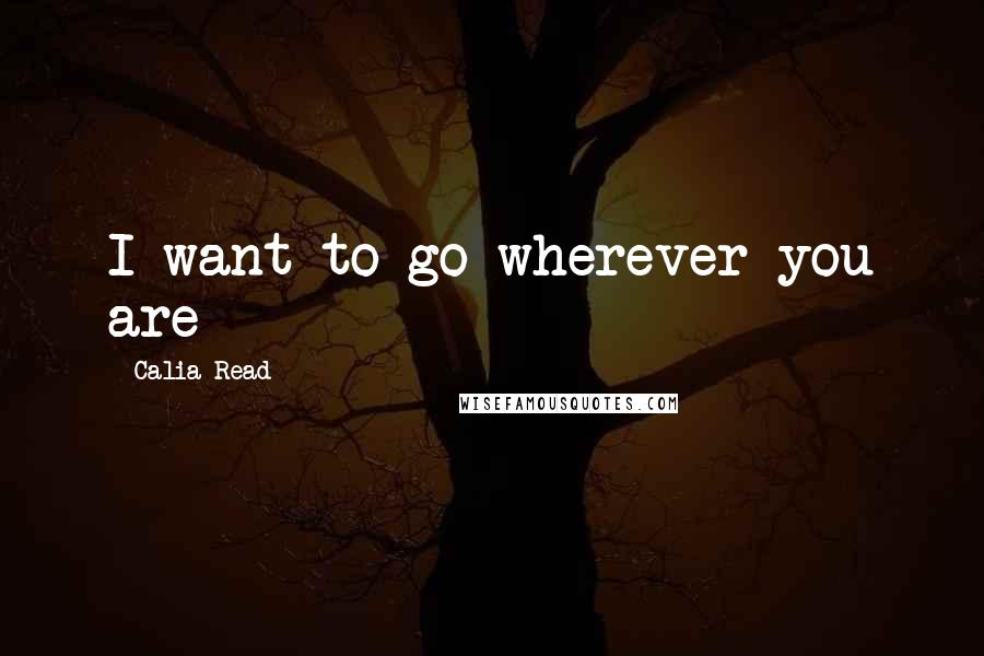 Calia Read quotes: I want to go wherever you are