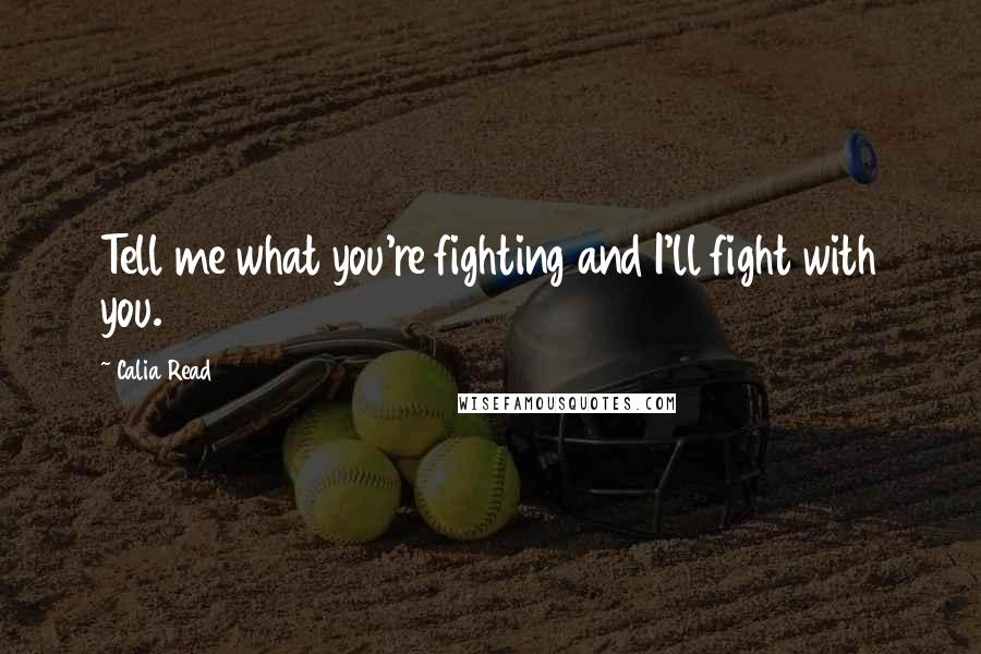 Calia Read quotes: Tell me what you're fighting and I'll fight with you.