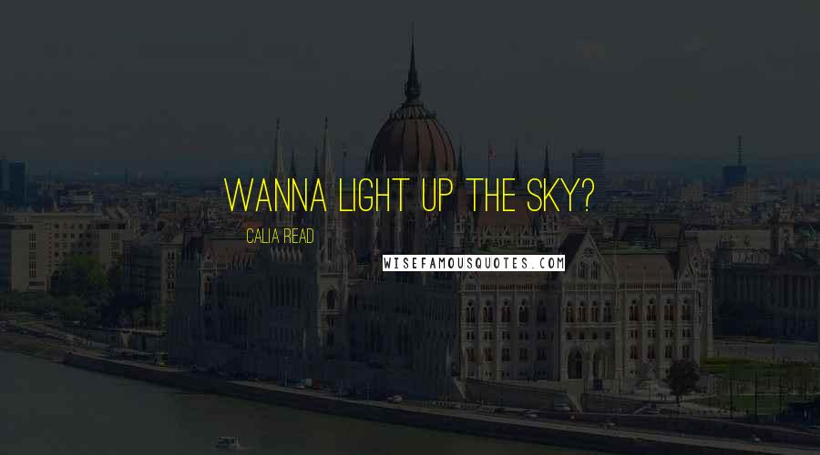 Calia Read quotes: Wanna light up the sky?