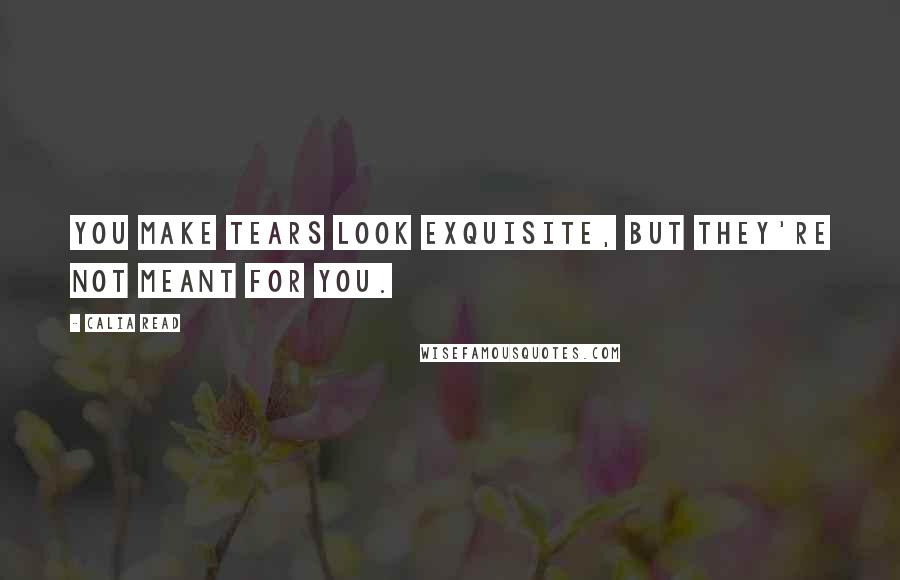 Calia Read quotes: You make tears look exquisite, but they're not meant for you.