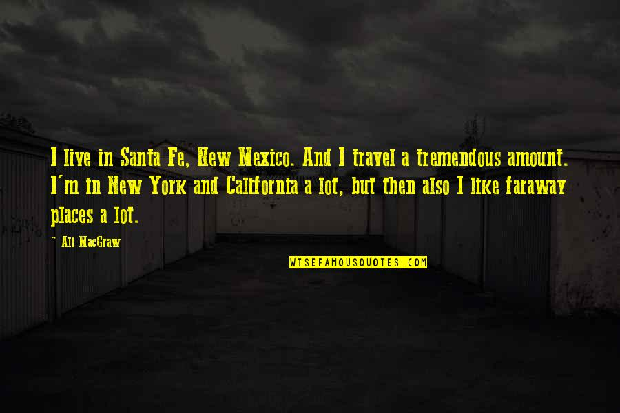 California Quotes By Ali MacGraw: I live in Santa Fe, New Mexico. And