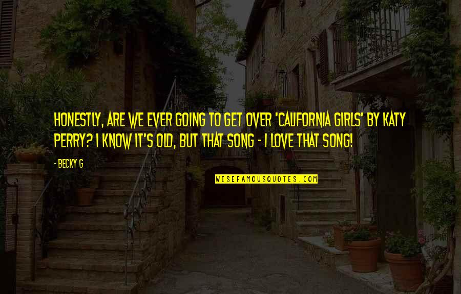 California Quotes By Becky G: Honestly, are we ever going to get over