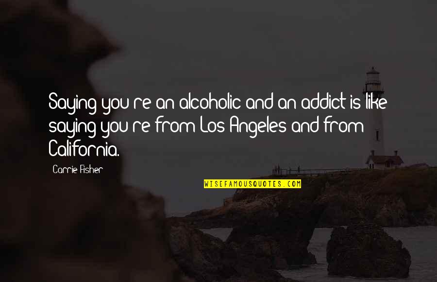 California Quotes By Carrie Fisher: Saying you're an alcoholic and an addict is
