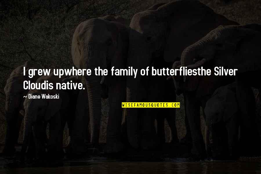 California Quotes By Diane Wakoski: I grew upwhere the family of butterfliesthe Silver
