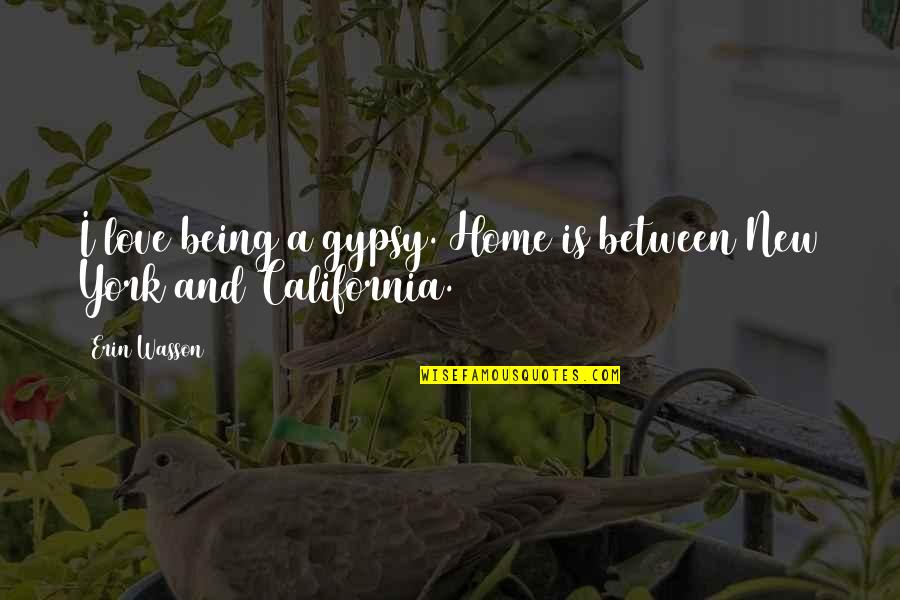 California Quotes By Erin Wasson: I love being a gypsy. Home is between
