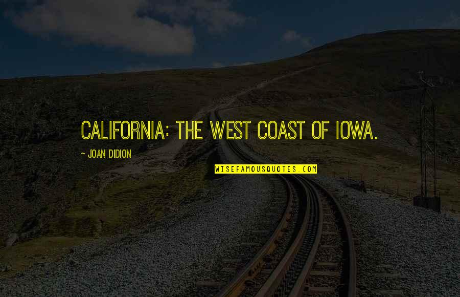 California Quotes By Joan Didion: California: The west coast of Iowa.