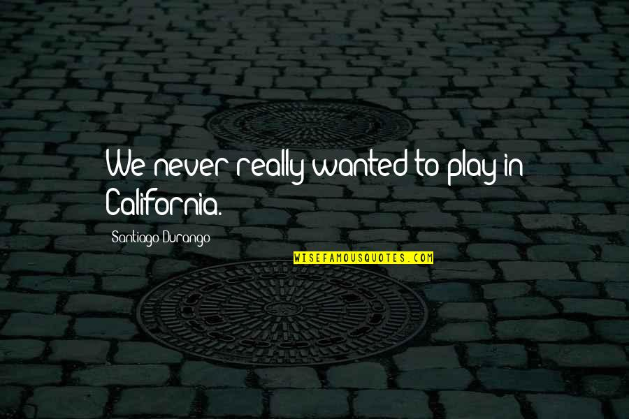 California Quotes By Santiago Durango: We never really wanted to play in California.