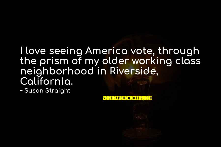 California Quotes By Susan Straight: I love seeing America vote, through the prism
