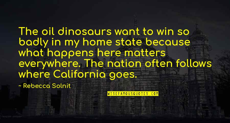 California State Quotes By Rebecca Solnit: The oil dinosaurs want to win so badly