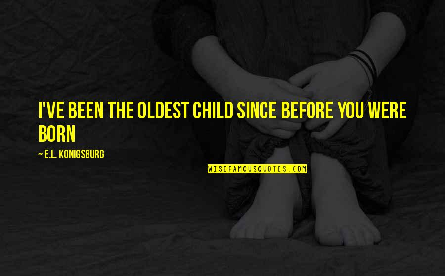 California Winters Quotes By E.L. Konigsburg: I've been the oldest child since before you