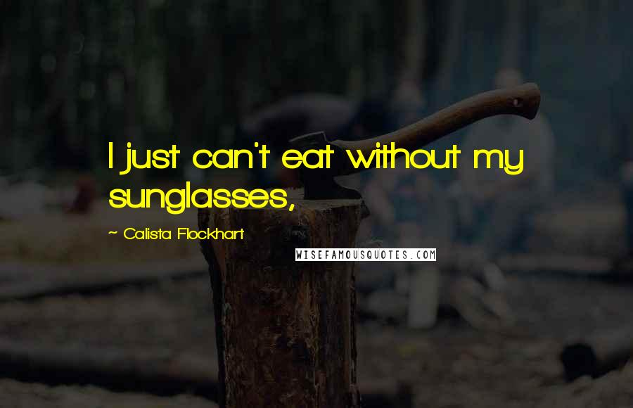 Calista Flockhart quotes: I just can't eat without my sunglasses,