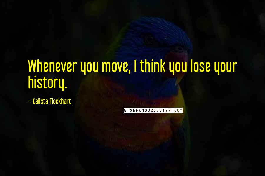 Calista Flockhart quotes: Whenever you move, I think you lose your history.