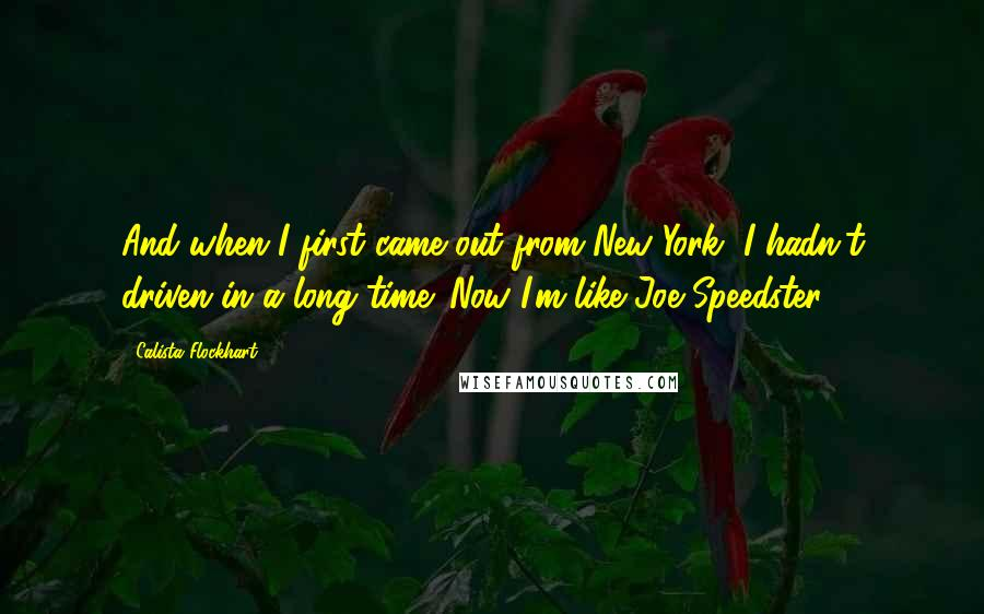 Calista Flockhart quotes: And when I first came out from New York, I hadn't driven in a long time. Now I'm like Joe Speedster.