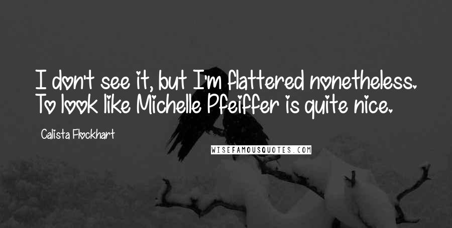 Calista Flockhart quotes: I don't see it, but I'm flattered nonetheless. To look like Michelle Pfeiffer is quite nice.
