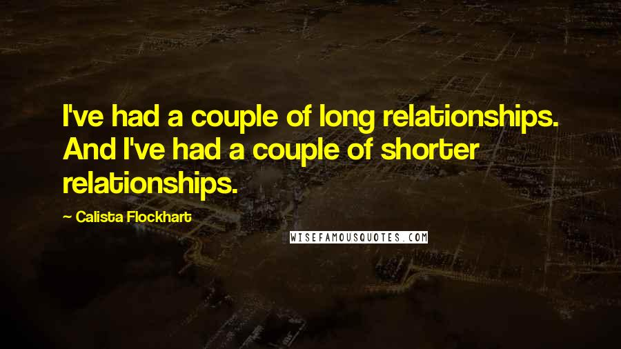 Calista Flockhart quotes: I've had a couple of long relationships. And I've had a couple of shorter relationships.