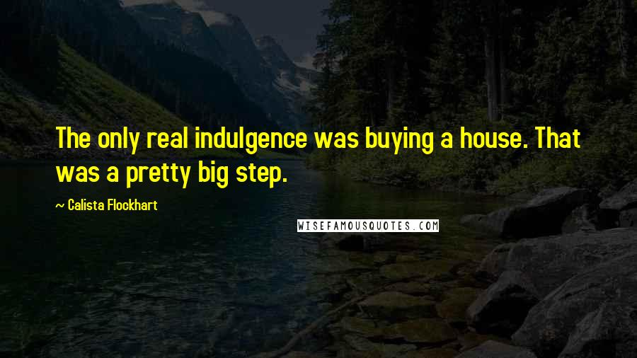 Calista Flockhart quotes: The only real indulgence was buying a house. That was a pretty big step.