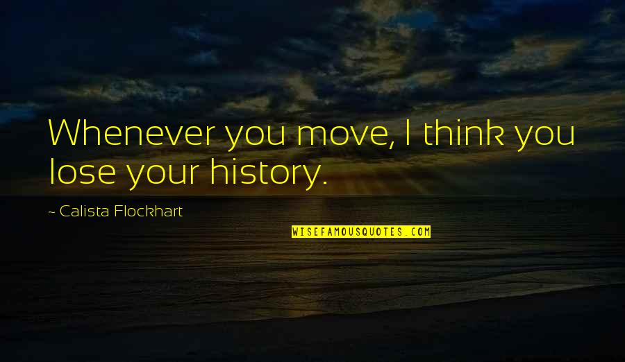 Calista Quotes By Calista Flockhart: Whenever you move, I think you lose your