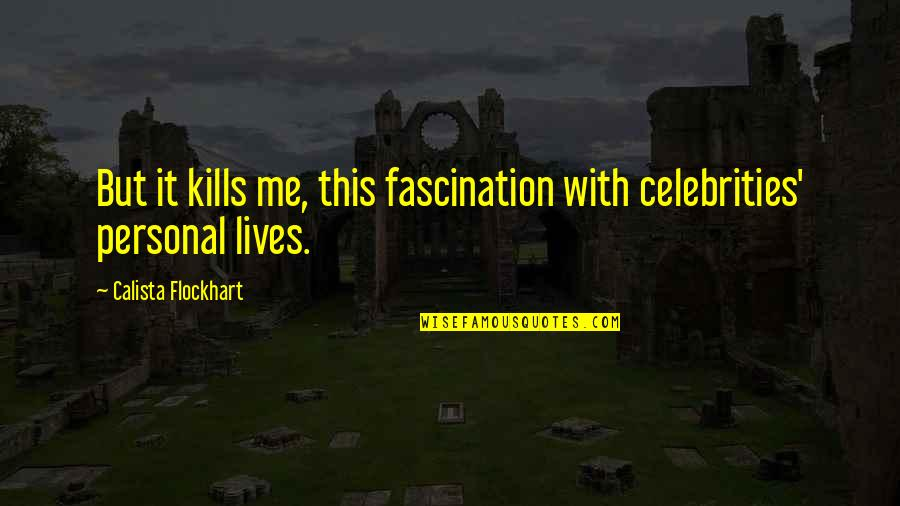 Calista Quotes By Calista Flockhart: But it kills me, this fascination with celebrities'