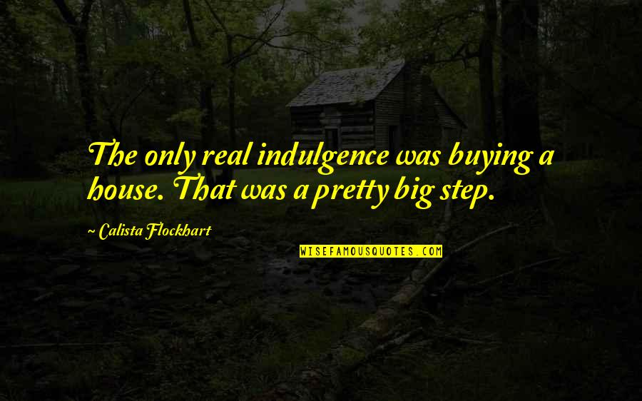 Calista Quotes By Calista Flockhart: The only real indulgence was buying a house.