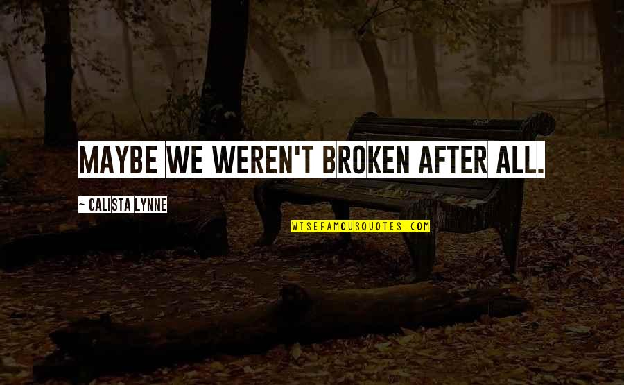 Calista Quotes By Calista Lynne: Maybe we weren't broken after all.