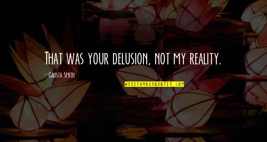 Calista Quotes By Calista Smith: That was your delusion, not my reality.