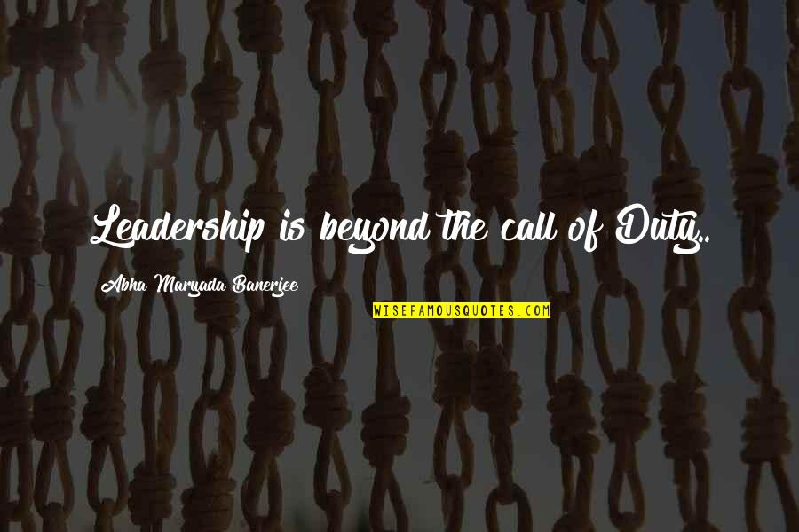 Call For Duty Quotes By Abha Maryada Banerjee: Leadership is beyond the call of Duty..
