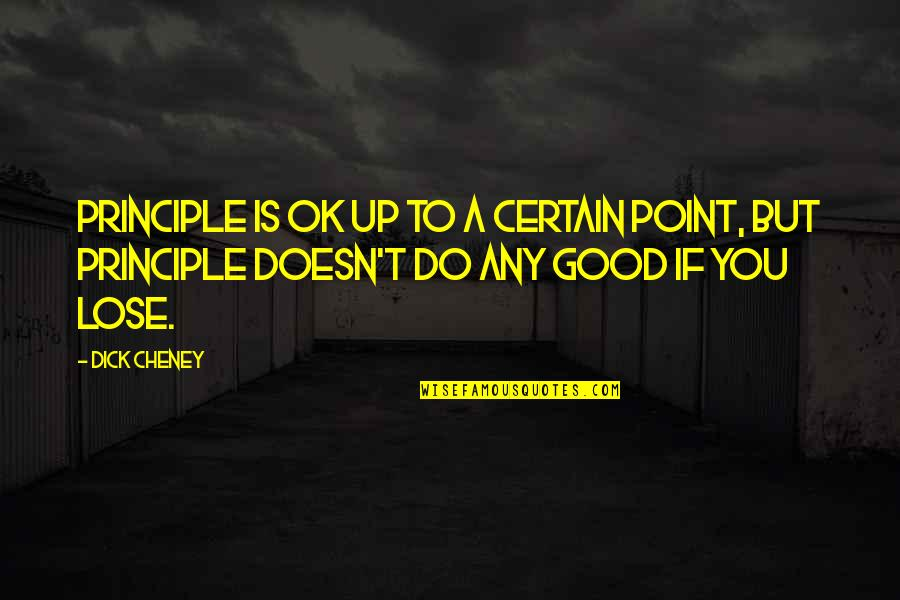 Call For Duty Quotes By Dick Cheney: Principle is OK up to a certain point,