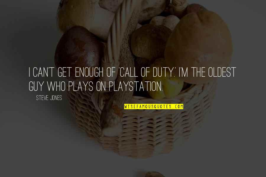 Call For Duty Quotes By Steve Jones: I can't get enough of 'Call of Duty.'