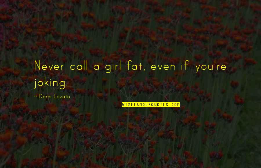 Call Girl Quotes By Demi Lovato: Never call a girl fat, even if you're