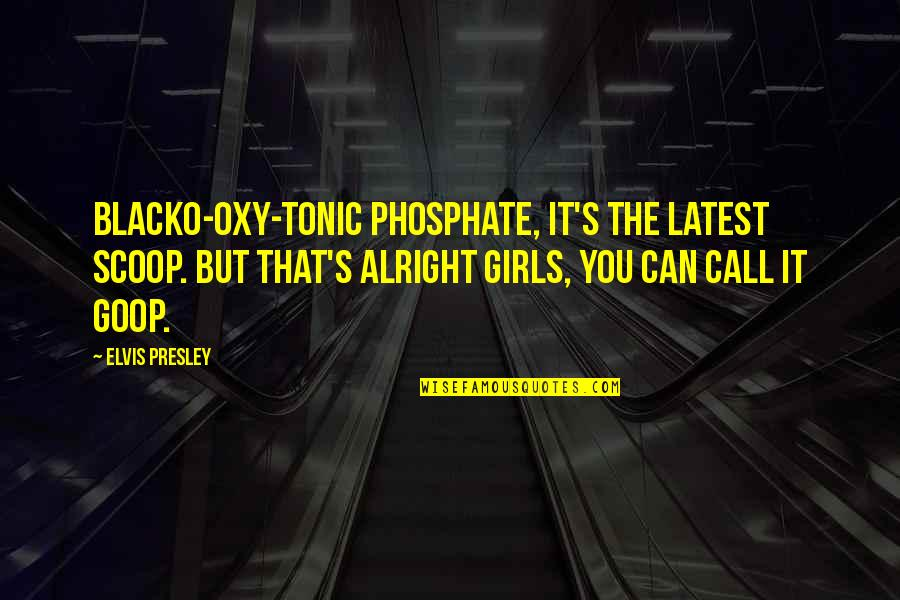 Call Girl Quotes By Elvis Presley: Blacko-oxy-tonic phosphate, it's the latest scoop. But that's