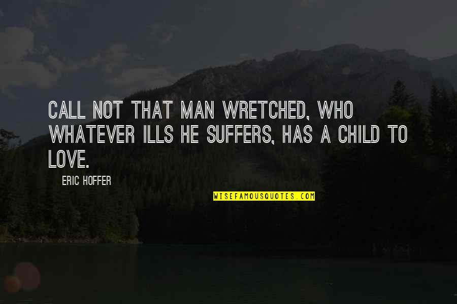 Call Off Love Quotes By Eric Hoffer: Call not that man wretched, who whatever ills