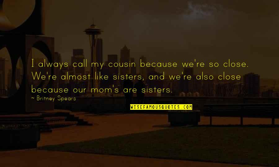 Call Your Sister Quotes By Britney Spears: I always call my cousin because we're so