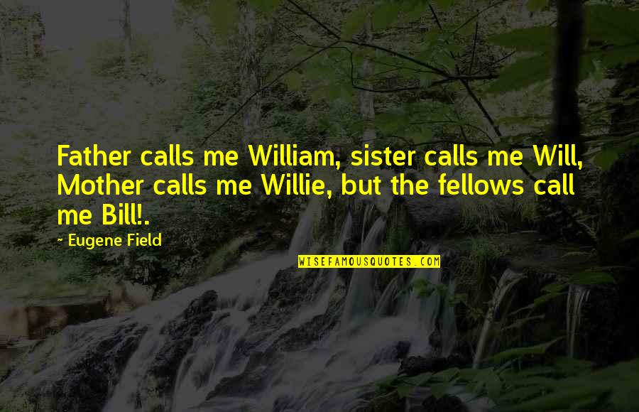 Call Your Sister Quotes By Eugene Field: Father calls me William, sister calls me Will,