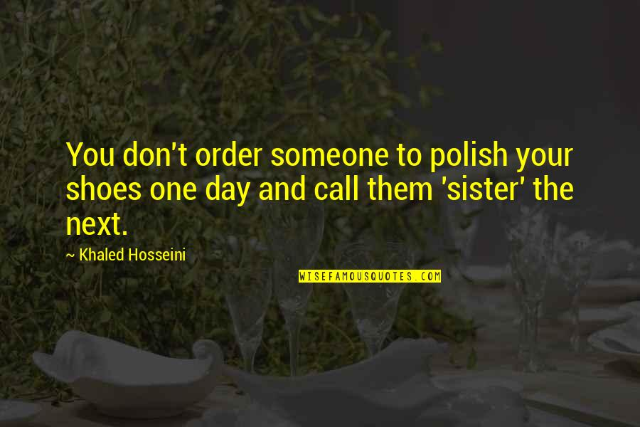 Call Your Sister Quotes By Khaled Hosseini: You don't order someone to polish your shoes