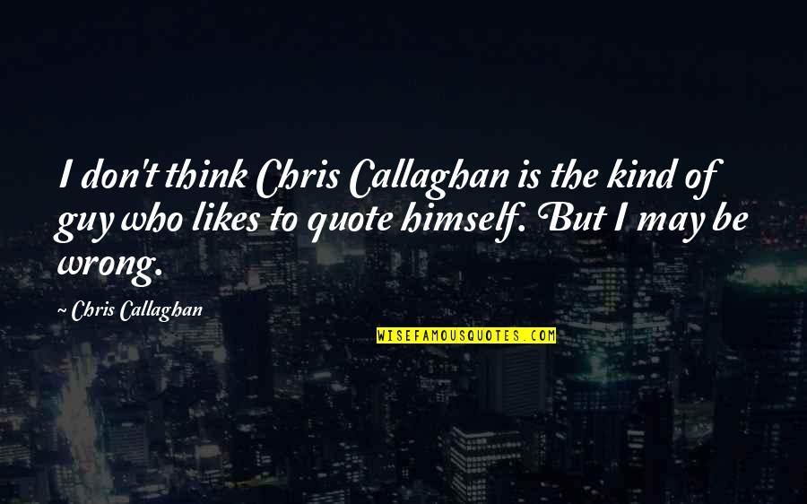 Callaghan Quotes By Chris Callaghan: I don't think Chris Callaghan is the kind