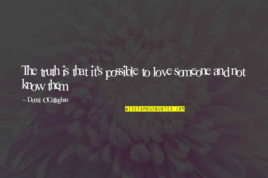 Callaghan Quotes By Donal O'Callaghan: The truth is that it's possible to love