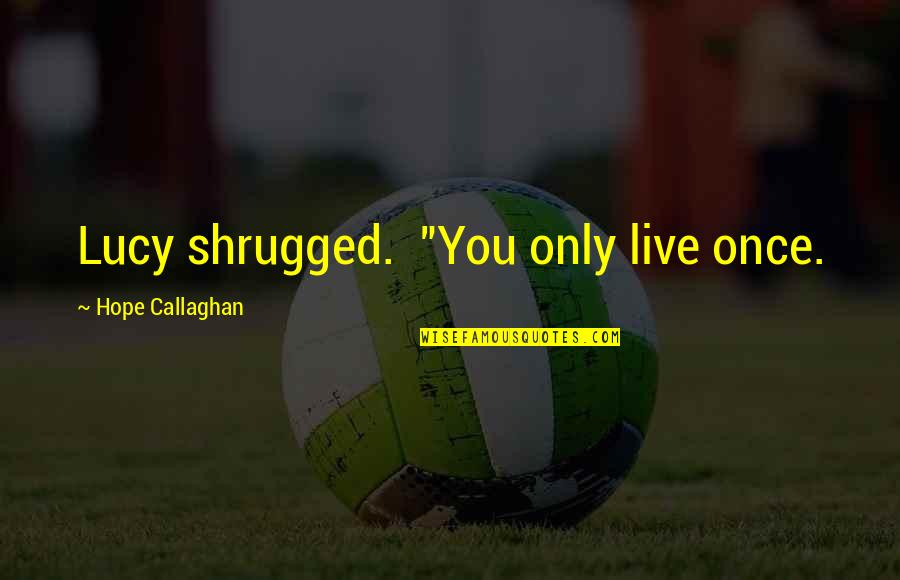"""Callaghan Quotes By Hope Callaghan: Lucy shrugged. """"You only live once."""