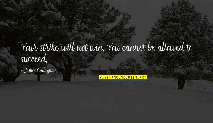 Callaghan Quotes By James Callaghan: Your strike will not win. You cannot be